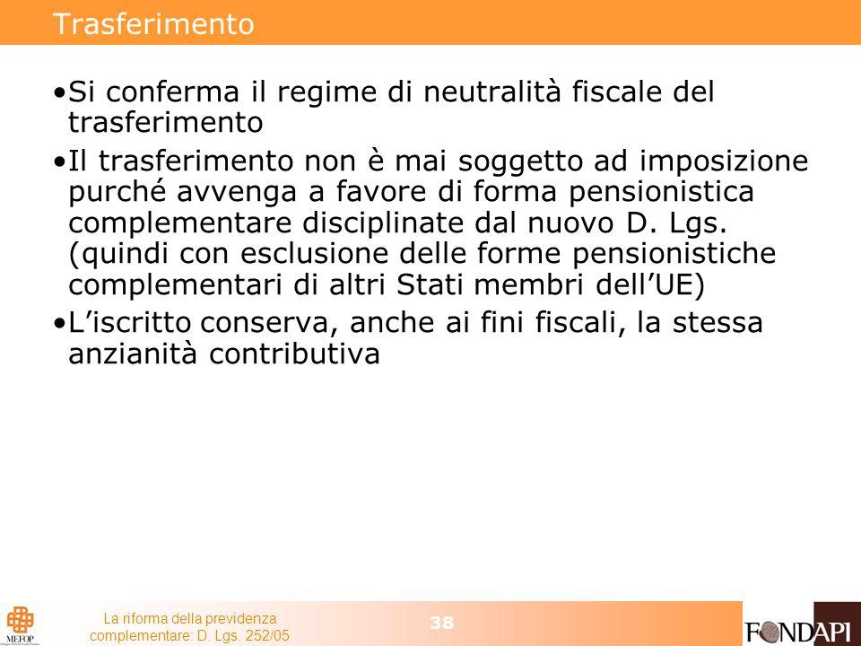 La riforma della previdenza complementare: D. Lgs. 252/05 38 Trasferimento Si conferma il regime di neutralità fiscale del trasferimento Il trasferime