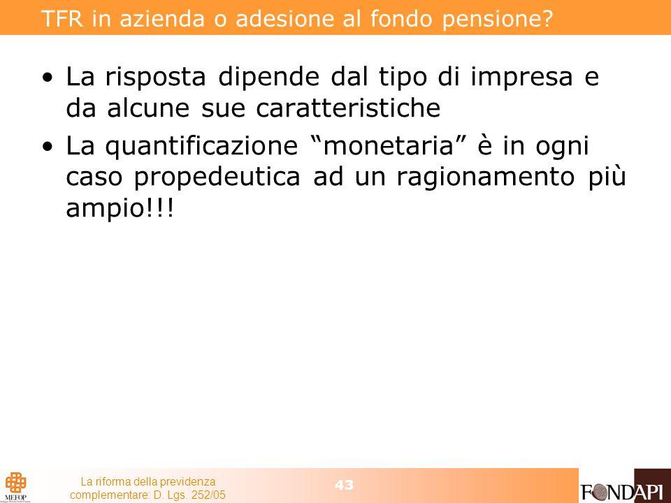 La riforma della previdenza complementare: D. Lgs. 252/05 43 TFR in azienda o adesione al fondo pensione? La risposta dipende dal tipo di impresa e da