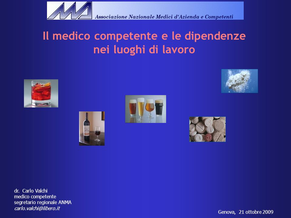 Genova, 21 ottobre 2009 dr. Carlo Valchi medico competente segretario regionale ANMA carlo.valchi@libero.it Il medico competente e le dipendenze nei l