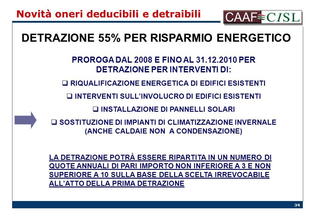 34 Novità oneri deducibili e detraibili DETRAZIONE 55% PER RISPARMIO ENERGETICO PROROGA DAL 2008 E FINO AL 31.12.2010 PER DETRAZIONE PER INTERVENTI DI: RIQUALIFICAZIONE ENERGETICA DI EDIFICI ESISTENTI INTERVENTI SULLINVOLUCRO DI EDIFICI ESISTENTI INSTALLAZIONE DI PANNELLI SOLARI SOSTITUZIONE DI IMPIANTI DI CLIMATIZZAZIONE INVERNALE (ANCHE CALDAIE NON A CONDENSAZIONE) LA DETRAZIONE POTRÀ ESSERE RIPARTITA IN UN NUMERO DI QUOTE ANNUALI DI PARI IMPORTO NON INFERIORE A 3 E NON SUPERIORE A 10 SULLA BASE DELLA SCELTA IRREVOCABILE ALLATTO DELLA PRIMA DETRAZIONE