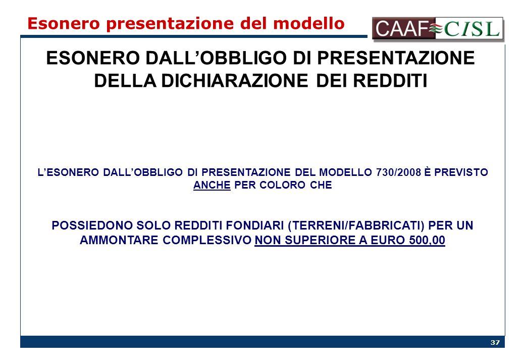 37 Esonero presentazione del modello ESONERO DALLOBBLIGO DI PRESENTAZIONE DELLA DICHIARAZIONE DEI REDDITI LESONERO DALLOBBLIGO DI PRESENTAZIONE DEL MODELLO 730/2008 È PREVISTO ANCHE PER COLORO CHE POSSIEDONO SOLO REDDITI FONDIARI (TERRENI/FABBRICATI) PER UN AMMONTARE COMPLESSIVO NON SUPERIORE A EURO 500,00