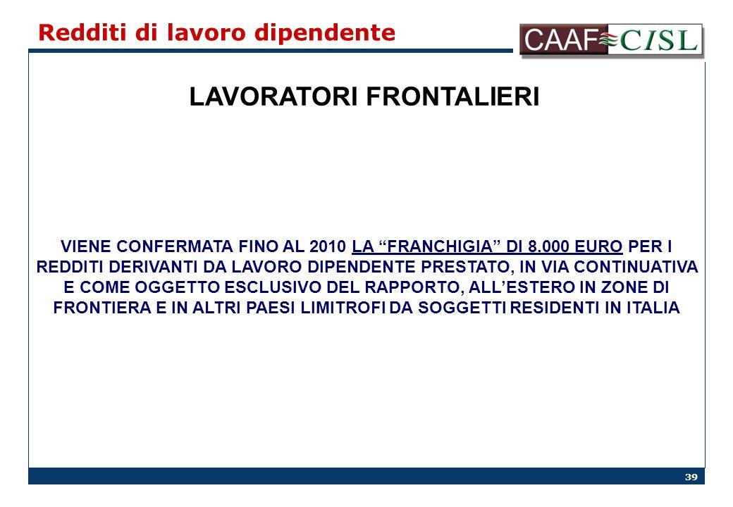 39 Redditi di lavoro dipendente LAVORATORI FRONTALIERI VIENE CONFERMATA FINO AL 2010 LA FRANCHIGIA DI 8.000 EURO PER I REDDITI DERIVANTI DA LAVORO DIPENDENTE PRESTATO, IN VIA CONTINUATIVA E COME OGGETTO ESCLUSIVO DEL RAPPORTO, ALLESTERO IN ZONE DI FRONTIERA E IN ALTRI PAESI LIMITROFI DA SOGGETTI RESIDENTI IN ITALIA