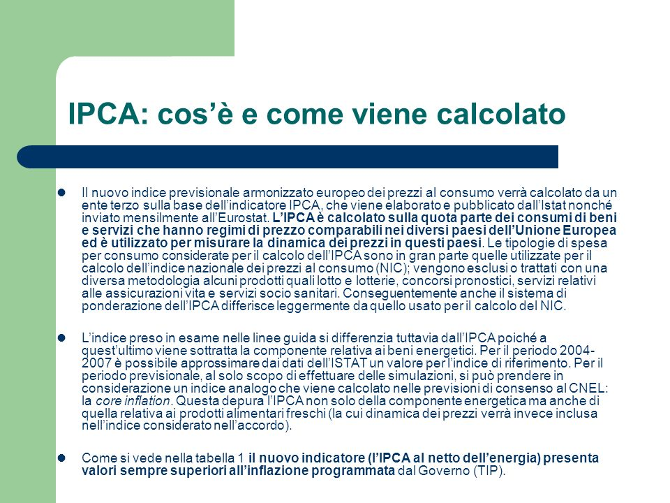 IPCA: cosè e come viene calcolato Il nuovo indice previsionale armonizzato europeo dei prezzi al consumo verrà calcolato da un ente terzo sulla base dellindicatore IPCA, che viene elaborato e pubblicato dallIstat nonché inviato mensilmente allEurostat.
