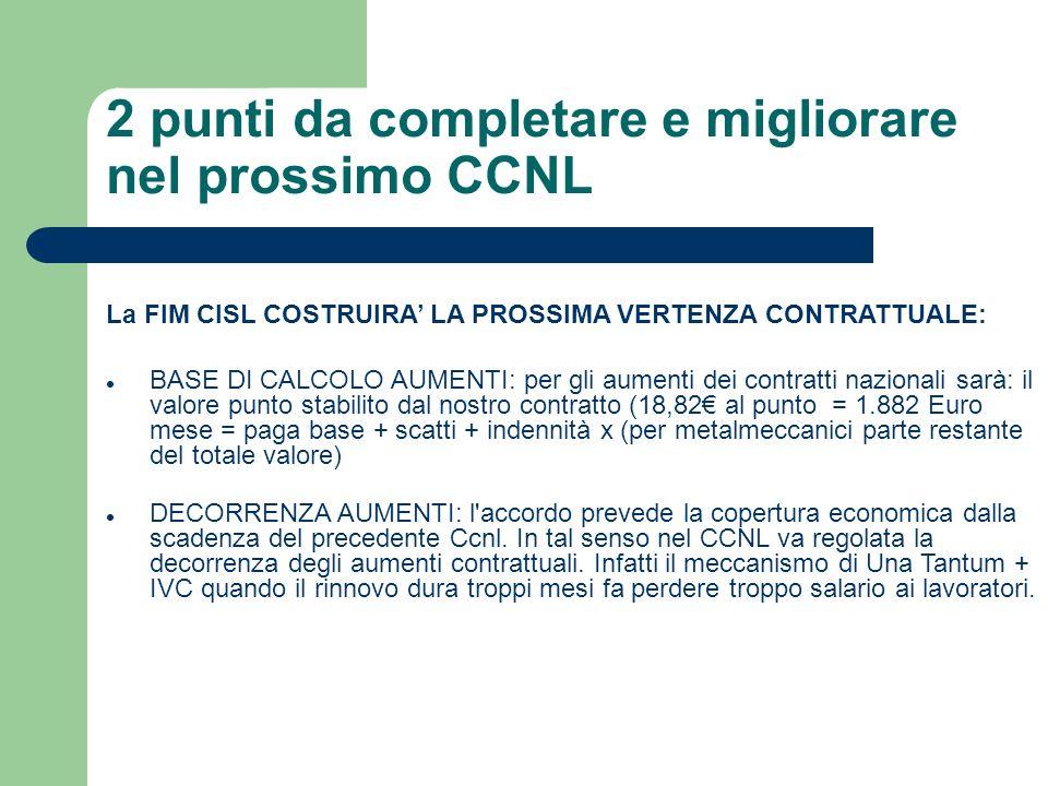 2 punti da completare e migliorare nel prossimo CCNL La FIM CISL COSTRUIRA LA PROSSIMA VERTENZA CONTRATTUALE: BASE DI CALCOLO AUMENTI: per gli aumenti dei contratti nazionali sarà: il valore punto stabilito dal nostro contratto (18,82 al punto = 1.882 Euro mese = paga base + scatti + indennità x (per metalmeccanici parte restante del totale valore) DECORRENZA AUMENTI: l accordo prevede la copertura economica dalla scadenza del precedente Ccnl.