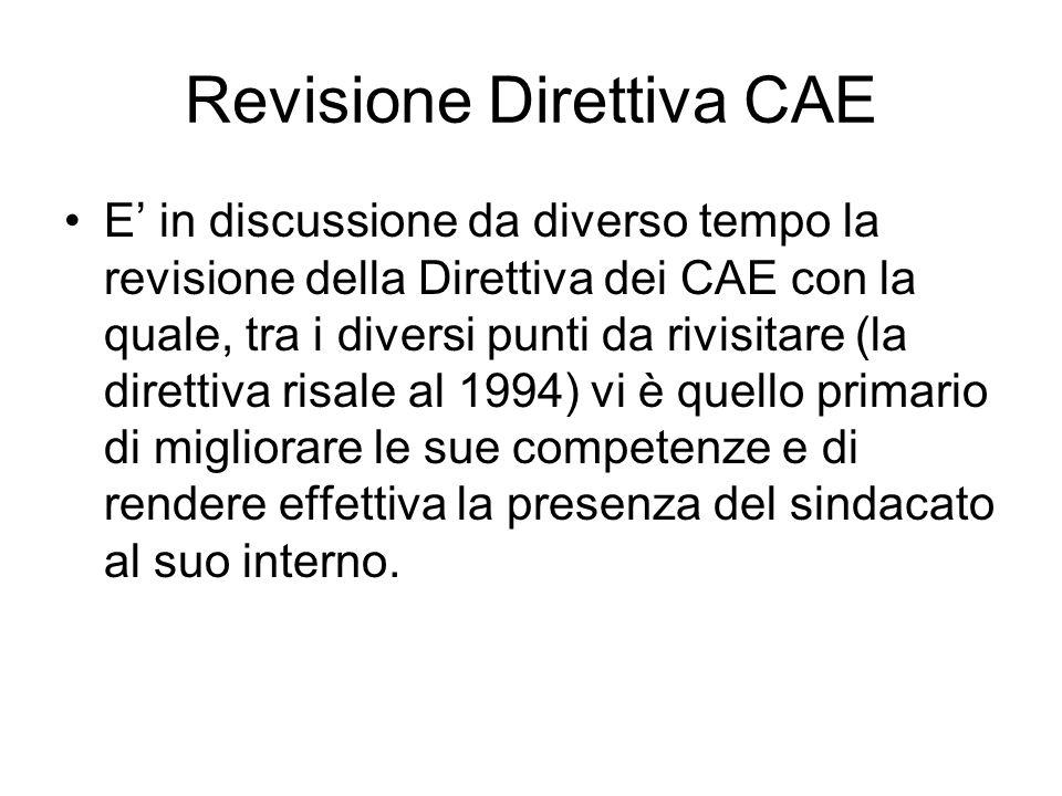 Revisione Direttiva CAE E in discussione da diverso tempo la revisione della Direttiva dei CAE con la quale, tra i diversi punti da rivisitare (la direttiva risale al 1994) vi è quello primario di migliorare le sue competenze e di rendere effettiva la presenza del sindacato al suo interno.