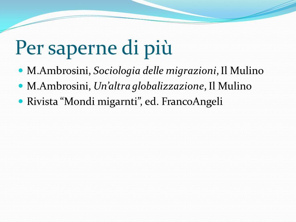 Per saperne di più M.Ambrosini, Sociologia delle migrazioni, Il Mulino M.Ambrosini, Unaltra globalizzazione, Il Mulino Rivista Mondi migarnti, ed. Fra