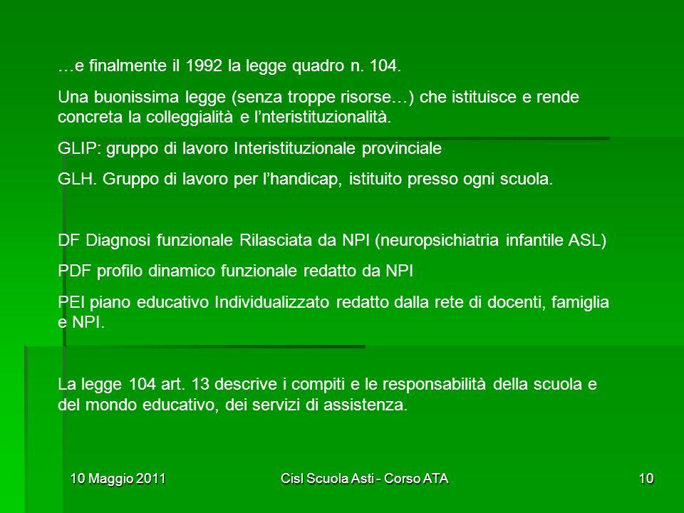 10 Maggio 2011Cisl Scuola Asti - Corso ATA10 …e finalmente il 1992 la legge quadro n. 104. Una buonissima legge (senza troppe risorse…) che istituisce