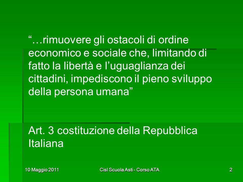 10 Maggio 2011Cisl Scuola Asti - Corso ATA2 …rimuovere gli ostacoli di ordine economico e sociale che, limitando di fatto la libertà e luguaglianza de