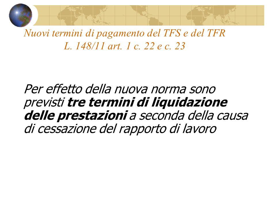 Nuovi termini di pagamento del TFS e del TFR L. 148/11 art. 1 c. 22 e c. 23 Per effetto della nuova norma sono previsti tre termini di liquidazione de