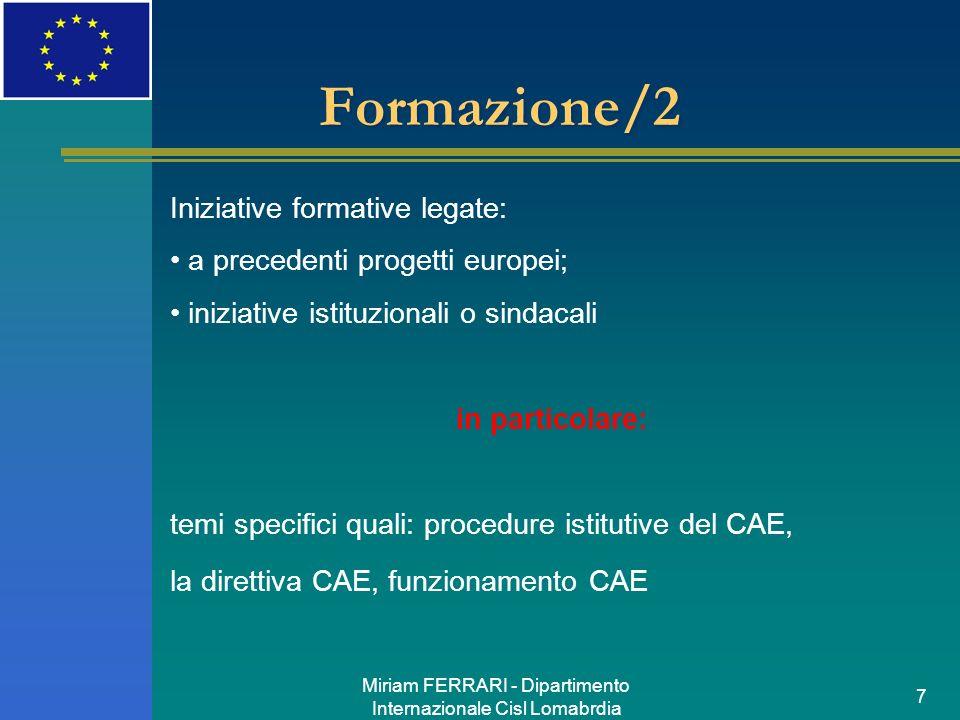 Miriam FERRARI - Dipartimento Internazionale Cisl Lomabrdia 7 Formazione/2 Iniziative formative legate: a precedenti progetti europei; iniziative istituzionali o sindacali in particolare: temi specifici quali: procedure istitutive del CAE, la direttiva CAE, funzionamento CAE