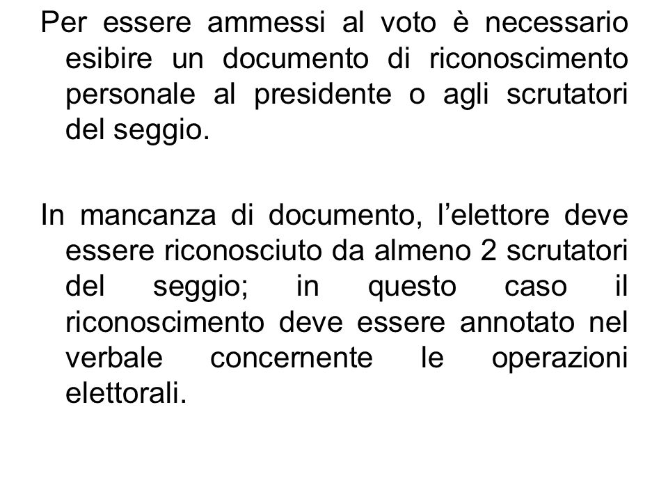 Per essere ammessi al voto è necessario esibire un documento di riconoscimento personale al presidente o agli scrutatori del seggio. In mancanza di do
