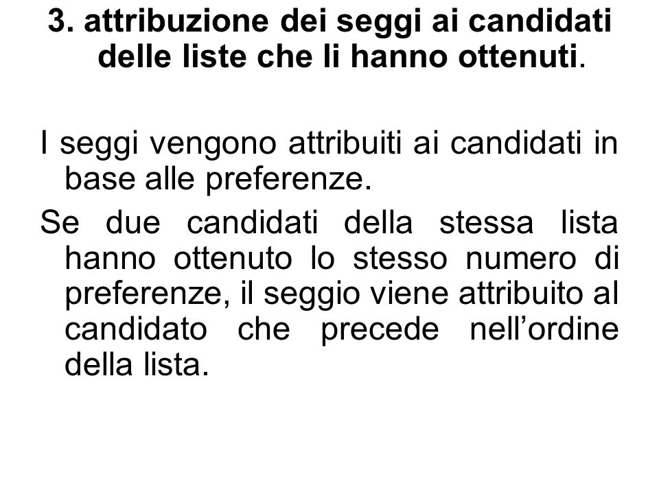 3. attribuzione dei seggi ai candidati delle liste che li hanno ottenuti. I seggi vengono attribuiti ai candidati in base alle preferenze. Se due cand