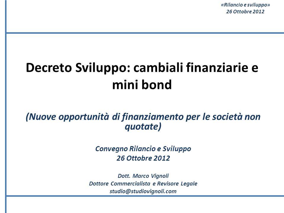 «Rilancio e sviluppo» 26 Ottobre 2012 Decreto Sviluppo: cambiali finanziarie e mini bond (Nuove opportunità di finanziamento per le società non quotat