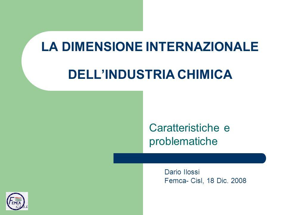 LA DIMENSIONE INTERNAZIONALE DELLINDUSTRIA CHIMICA Caratteristiche e problematiche Dario Ilossi Femca- Cisl, 18 Dic.