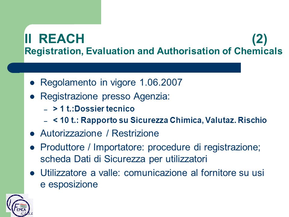 Il REACH (2) Registration, Evaluation and Authorisation of Chemicals Regolamento in vigore 1.06.2007 Registrazione presso Agenzia: – > 1 t.:Dossier tecnico – < 10 t.: Rapporto su Sicurezza Chimica, Valutaz.