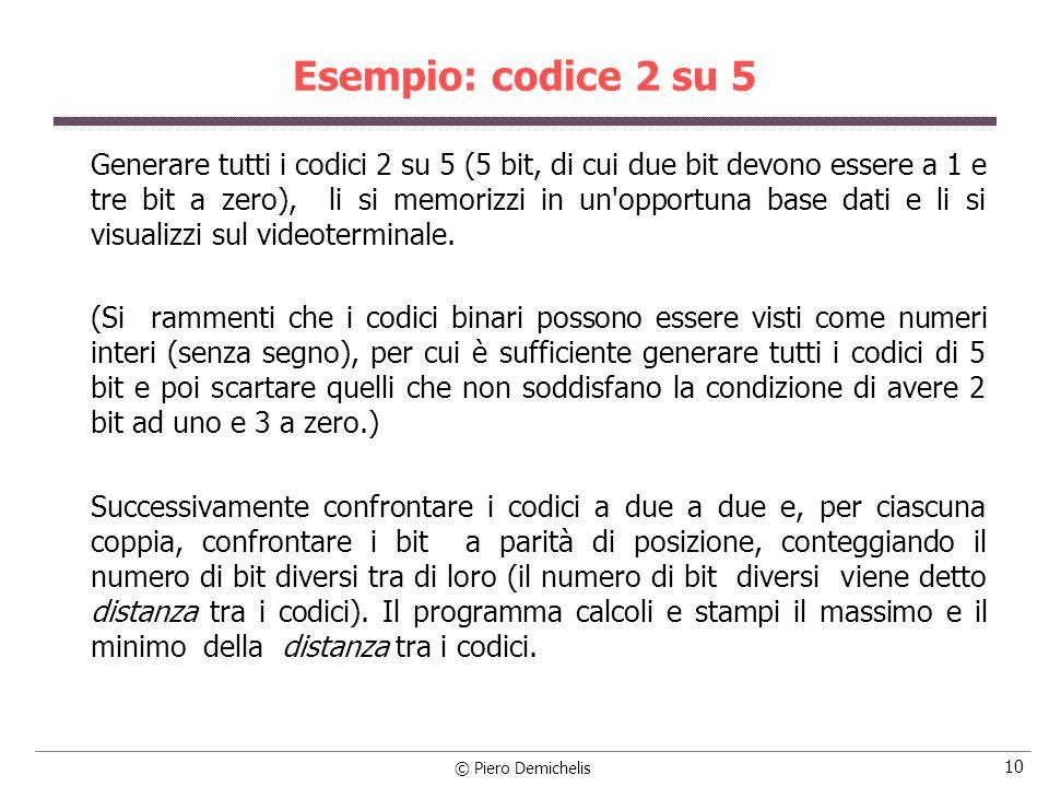 © Piero Demichelis 11 Esempio: codice 2 su 5 #include void main() { int codOK, num, i, j, k, bitauno; int massimo, minimo, dist; int matrice[32][5]; /* calcola tutti i codici 2 su 5 e li salva in */ /* matrice scartando le combinazioni illegali */