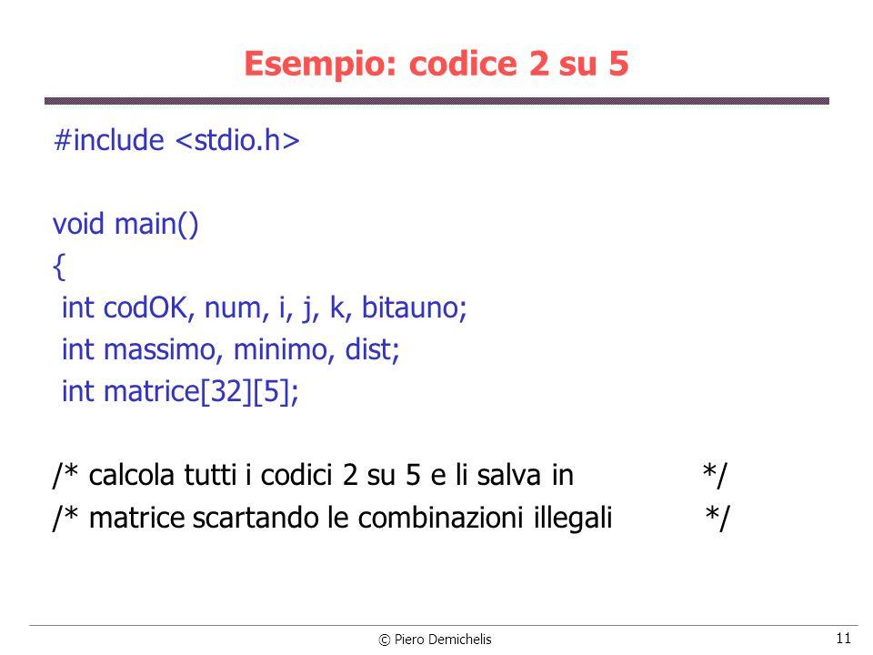 © Piero Demichelis 12 Esempio: codice 2 su 5 codOK = 0; for (i=0; i<32; i++) { bitauno = 0; num = i; for (j=1; j<=5; j++) { matrice[codOK][j] = num % 2; if (matrice[codOK][j] == 1) bitauno++; num /= 2; }