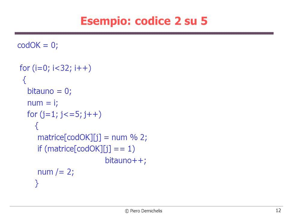© Piero Demichelis 13 Esempio: codice 2 su 5 if (bitauno == 2) { for (j=1; j<=5; j++) printf ( %d , matrice[codOK][j]); printf ( \n ); codOK++; } /* Cerca la distanza massima e minima */