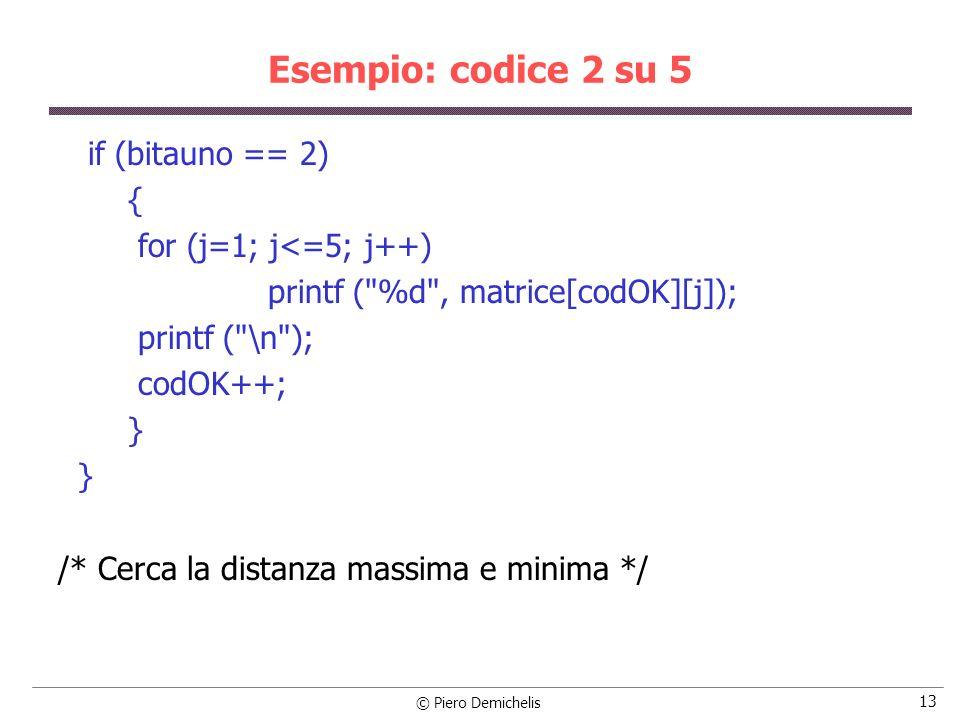 © Piero Demichelis 14 Esempio: codice 2 su 5 massimo = 0; minimo = 5; for (i = 0; i <= codOK-1; i++) { for (k=i+1; k<=codOK; k++) { dist = 0; for (j=1; j<=5; j++) if (matrice[i][j] != matrice[k][j]) dist++; if (dist > massimo) massimo = dist; if (dist < minimo) minimo = dist; } printf ( massimo = %d minimo = %d \n , massimo, minimo); }