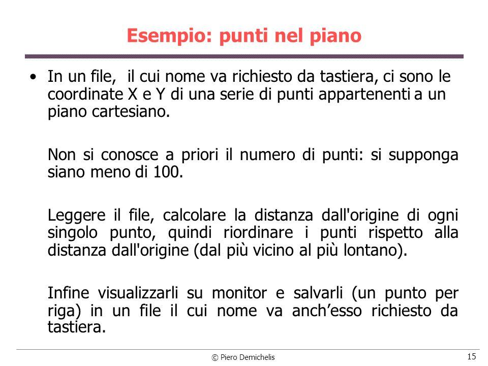 © Piero Demichelis 16 Esempio: punti nel piano Ad esempio se il file dei punti si chiama PUNTI.DAT e contiene: 2 1 4 3 0 1 sul monitor dovrà apparire: Punto 1: 0.0000, 1.0000 -> 1.0000 Punto 2: 2.0000, 2.0000 -> 2.8284 Punto 3: 1.0000, 4.0000 -> 4.1231 Punto 4: 3.0000, 3.0000 -> 4.2426