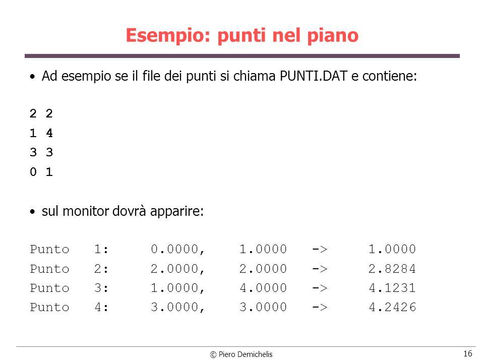 © Piero Demichelis 17 Esempio: punti nel piano #include #define NMAX 100 typedef enum {FALSO, VERO} boolean; struct modello { double x; double y; double dist; }; /* prototipo della funzione di riordinamento */ void bubble (struct modello punti[ ], int n)