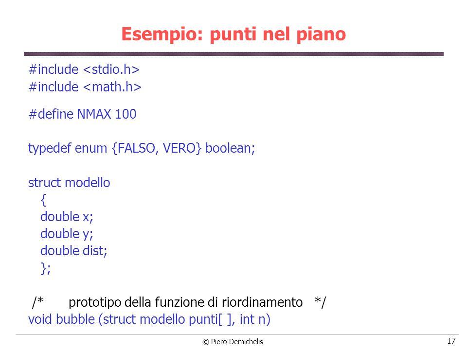 © Piero Demichelis 18 Esempio: punti nel piano main() { FILE *input, *output; int i, j, np; char nomefile[20]; struct modello punti[NMAX]; /* Legge il nome del file */ printf (\nNome del file che contiene i punti: ); scanf ( %s , nomefile); /* Apre il file in lettura */ if ((input = fopen (nomefile, r )) == NULL) { printf ( \nErrore apertura file %s , nomefile); exit (0); }