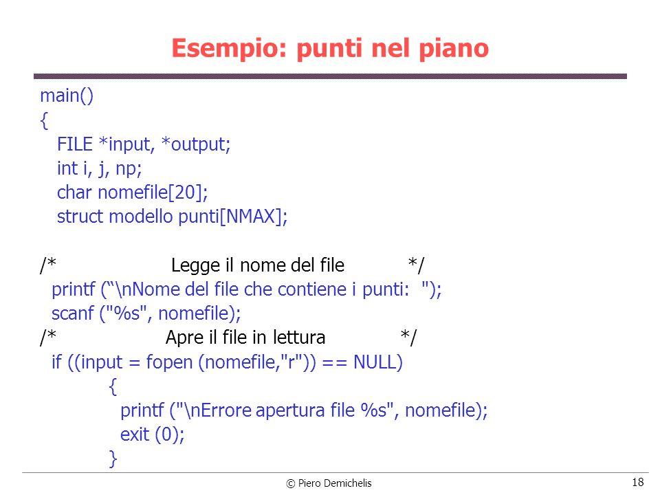 © Piero Demichelis 19 Esempio: punti nel piano np = 0; while (!feof (input)) { fscanf (input, %lf%lf , &punti[np].x, &punti[np].y) punti[np].dist = sqrt (punti[np].x * punti[np].x + punti[np].y * punti[np].y); np++; } fclose (input); bubble (punti, np);