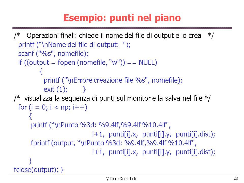 © Piero Demichelis 21 Esempio: punti nel piano void bubble (struct modello punti[ ], int n) { struct modello provv; int ind; boolean ord; ord = FALSO; while (!ord) { ord = VERO; for (ind = 0; ind < n-1; ind++) if (punti[ind].dist > punti[ind+1].dist) { provv = punti[ind]; punti[ind] = punti[ind+1]; punti[ind+1] = provv; ord = FALSO; } }