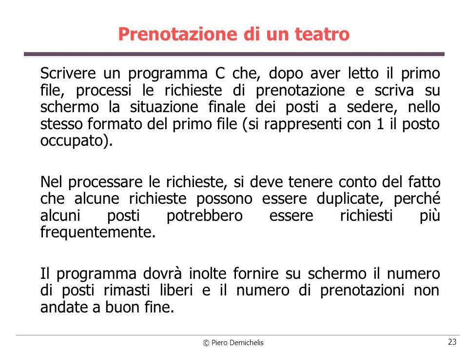 © Piero Demichelis 24 Prenotazione di un teatro Esempio: (matrice 5x5 per semplicità): POSTI.DAT PRENOT.DAT Output 0 0 0 0 0 1 2 0 1 1 1 0 0 0 0 0 0 1 3 0 1 1 0 1 0 0 0 0 0 1 4 0 0 0 0 0 0 0 0 0 0 2 2 0 0 0 0 0 0 0 0 0 0 2 3 0 0 0 0 0 2 5 2 Numero prenotazioni fallite: 1