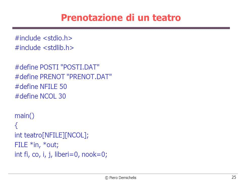 © Piero Demichelis 26 Prenotazione di un teatro /* Apre il file contenente il teatro */ if ((in = fopen (POSTI, r )) == NULL) { printf ( \nErrore apertura %s , POSTI); exit (1); } /* Legge il file contenente il teatro (1=occupato, 0=libero) */ for (i = 0; i < NFILE; i++) for (j = 0; j < NCOL; j++) if (fscanf (in, %d , &teatro[i][j]) != 1) { printf ( \nErrore lettura fila %d, posto %d\n , i+1, j+1); exit (2); } fclose (in);