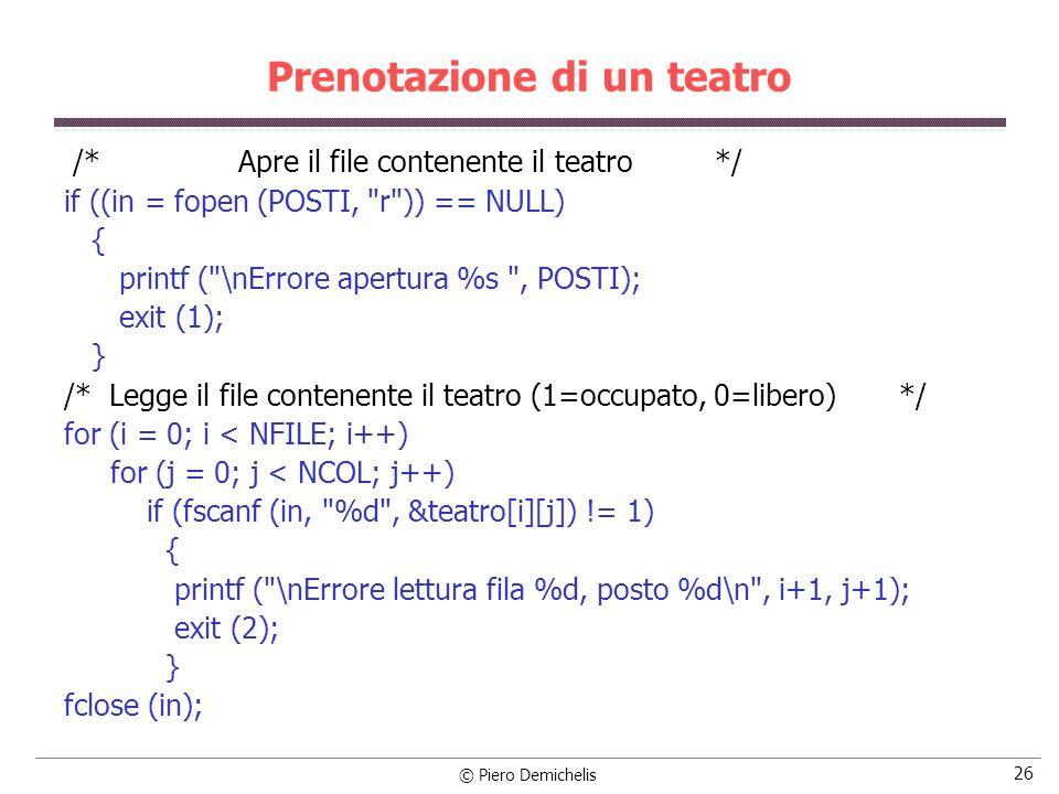 © Piero Demichelis 27 Prenotazione di un teatro /* Apre il file delle prenotazioni */ if ((in = fopen (PRENOT, r )) == NULL) { printf ( \nErrore apertura %s , PRENOT); exit (3); } /* Legge le prenotazioni: a ogni lettura controlla se il posto è libero o no.