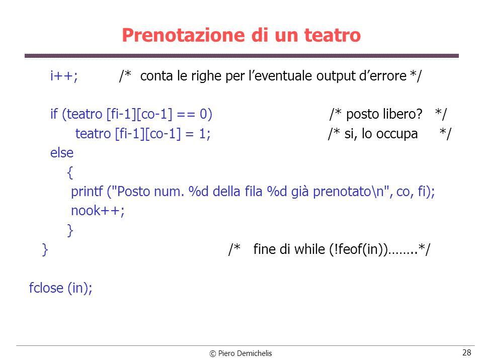 © Piero Demichelis 29 Prenotazione di un teatro /* Operazioni finali: apre POSTI.DAT per salvare la nuova situazione prenotazioni: segnala prenotazioni mancate e posti liberi */ if ((out = fopen (POSTI, w )) == NULL) { printf ( \nErrore apertura %s , POSTI); exit (5); } printf ( \nSituazione prenotazioni:\n ); for (i = 0; i < NFILE; i++) { for (j = 0; j < NCOL; j++) { printf ( %2d , teatro[i][j]); /* Visualizza sul monitor la situazione */ fprintf (out, %2d , teatro[i][j]); /* Salva in la situazione nel file */ }
