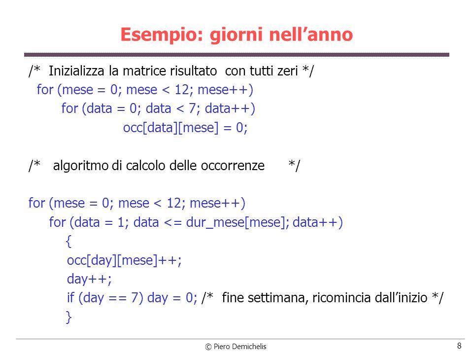 © Piero Demichelis 9 Esempio: giorni nellanno printf ( %d\n , anno); /* Stampa risultato */ printf ( gen feb mar apr mag giu lug ago set ott nov dic\n ); for (day = 0; day < 7; day++) { switch (day) { case(0):{printf ( lun ); break;} case(1):{printf ( mar ); break;} case(2):{printf ( mer ); break;} case(3):{printf ( gio ); break;} case(4):{printf ( ven ); break;} case(5):{printf ( sab ); break;} case(6):printf ( dom ); } /* fine switch */ for (mese = 0; mese < 12; mese++) printf ( %d , occ[day][mese]); printf ( \n ); } /* fine for (day = 0;...