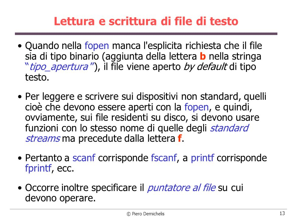© Piero Demichelis 13 Lettura e scrittura di file di testo Quando nella fopen manca l esplicita richiesta che il file sia di tipo binario (aggiunta della lettera b nella stringatipo_apertura ), il file viene aperto by default di tipo testo.