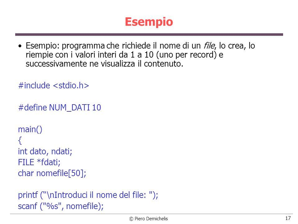 © Piero Demichelis 17 Esempio Esempio: programma che richiede il nome di un file, lo crea, lo riempie con i valori interi da 1 a 10 (uno per record) e successivamente ne visualizza il contenuto.