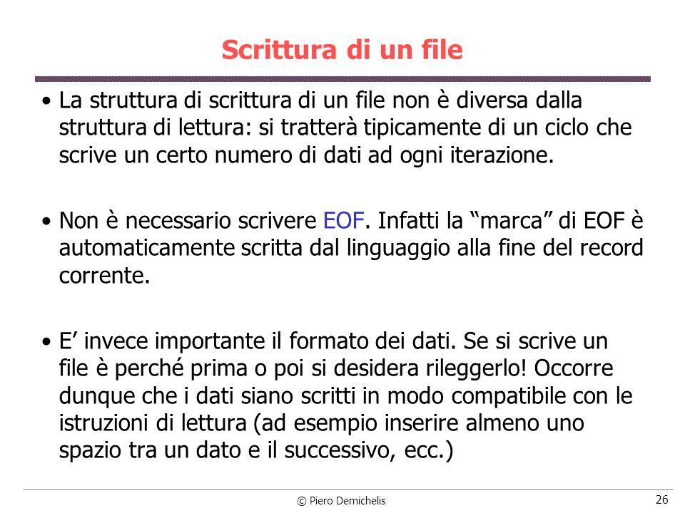 © Piero Demichelis 26 Scrittura di un file La struttura di scrittura di un file non è diversa dalla struttura di lettura: si tratterà tipicamente di un ciclo che scrive un certo numero di dati ad ogni iterazione.