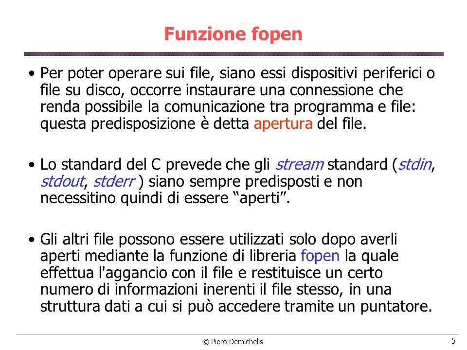 © Piero Demichelis 6 Funzione fopen Per questo, prima di chiamare la fopen, occorre dichiarare unpuntatore al file, utilizzando una struttura predefinita in stdio.h come nel seguente esempio: FILE *miofile; dove miofile è un puntatore ad un file.