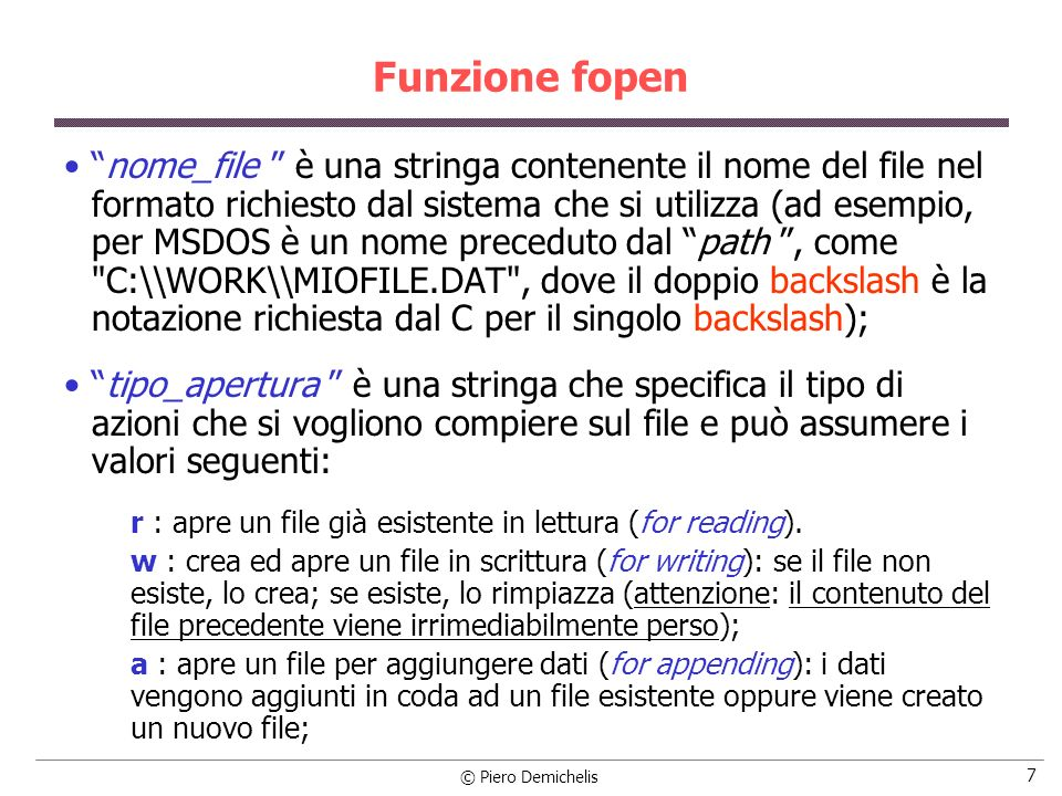 © Piero Demichelis 7 Funzione fopen nome_file è una stringa contenente il nome del file nel formato richiesto dal sistema che si utilizza (ad esempio, per MSDOS è un nome preceduto dal path, come C:\\WORK\\MIOFILE.DAT , dove il doppio backslash è la notazione richiesta dal C per il singolo backslash); tipo_apertura è una stringa che specifica il tipo di azioni che si vogliono compiere sul file e può assumere i valori seguenti: r : apre un file già esistente in lettura (for reading).