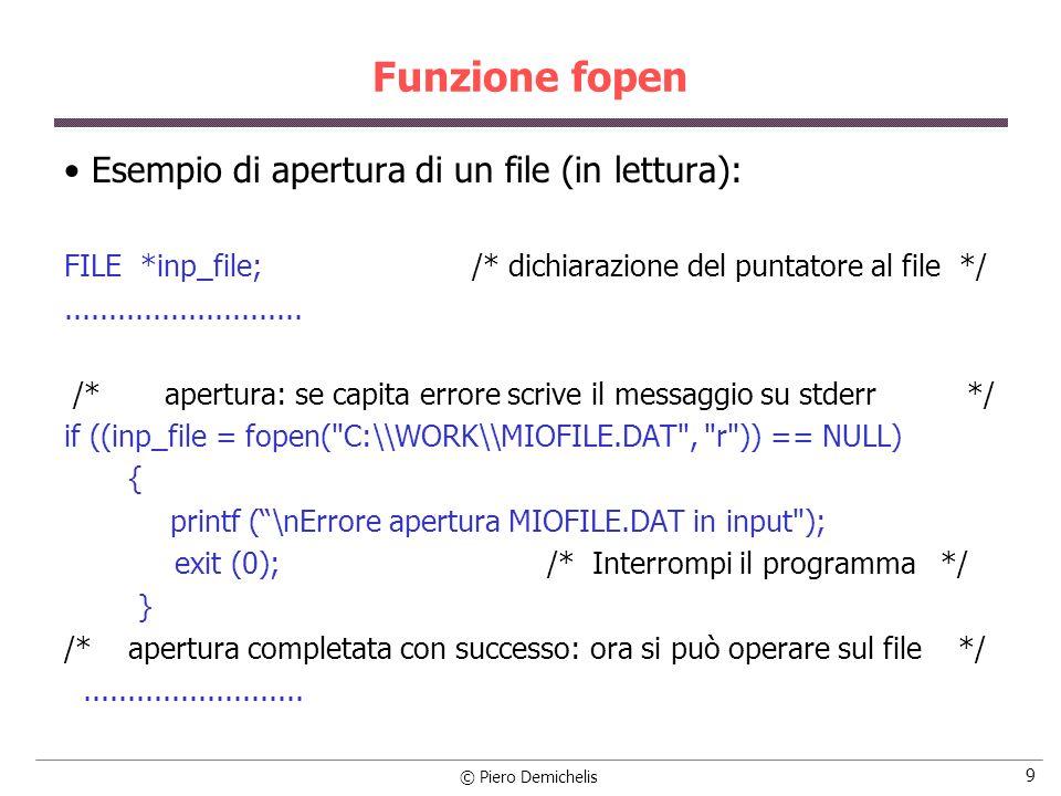 © Piero Demichelis 9 Funzione fopen Esempio di apertura di un file (in lettura): FILE *inp_file; /* dichiarazione del puntatore al file */...........................