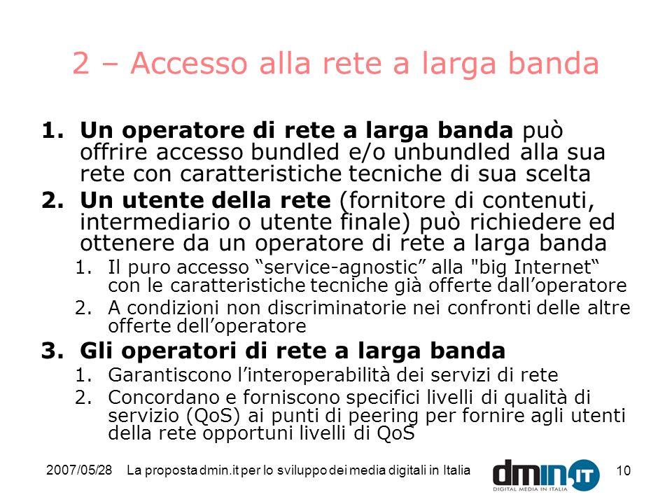 2007/05/28La proposta dmin.it per lo sviluppo dei media digitali in Italia 10 2 – Accesso alla rete a larga banda 1.Un operatore di rete a larga banda può offrire accesso bundled e/o unbundled alla sua rete con caratteristiche tecniche di sua scelta 2.Un utente della rete (fornitore di contenuti, intermediario o utente finale) può richiedere ed ottenere da un operatore di rete a larga banda 1.Il puro accesso service-agnostic alla big Internet con le caratteristiche tecniche già offerte dalloperatore 2.A condizioni non discriminatorie nei confronti delle altre offerte delloperatore 3.Gli operatori di rete a larga banda 1.Garantiscono linteroperabilità dei servizi di rete 2.Concordano e forniscono specifici livelli di qualità di servizio (QoS) ai punti di peering per fornire agli utenti della rete opportuni livelli di QoS