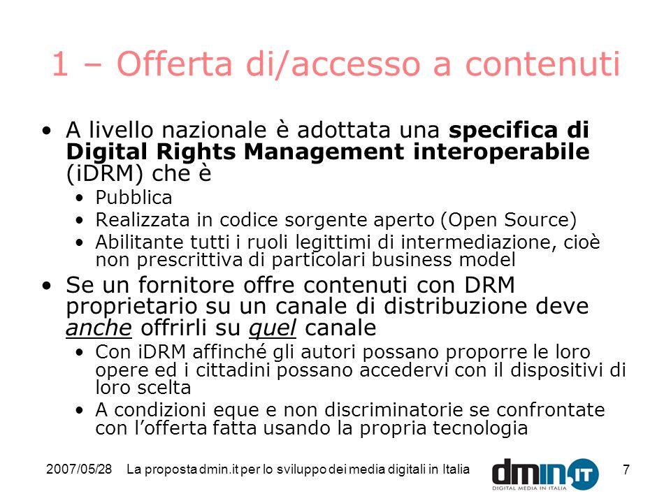 2007/05/28La proposta dmin.it per lo sviluppo dei media digitali in Italia 8 Contenuti delloperatore A pDRM iDRM pDRM iDRM Canale distributivo di tipo 1 Canale distributivo di tipo 2 dispositivo pDRM dispositivo iDRM dispositivo pDRM dispositivo iDRM pDRM: DRM proprietario iDRM: DRM interoperabile LiDRM al lavoro
