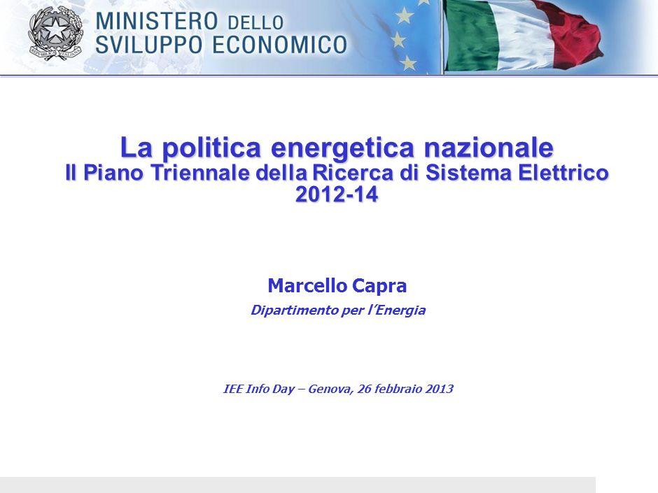 La politica energetica nazionale Il Piano Triennale della Ricerca di Sistema Elettrico 2012-14 Marcello Capra Dipartimento per lEnergia IEE Info Day – Genova, 26 febbraio 2013