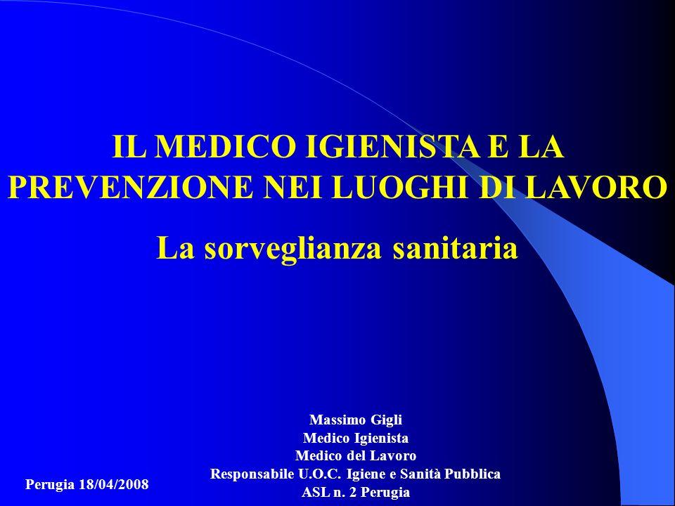 IL MEDICO IGIENISTA E LA PREVENZIONE NEI LUOGHI DI LAVORO La sorveglianza sanitaria Perugia 18/04/2008 Massimo Gigli Medico Igienista Medico del Lavor