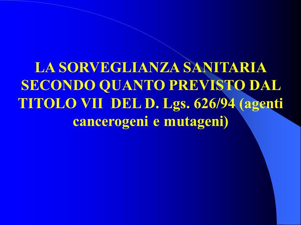 LA SORVEGLIANZA SANITARIA SECONDO QUANTO PREVISTO DAL TITOLO VII DEL D. Lgs. 626/94 (agenti cancerogeni e mutageni)