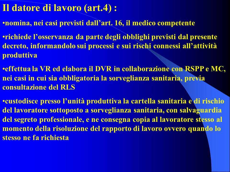 Il datore di lavoro (art.4) : nomina, nei casi previsti dallart. 16, il medico competente richiede losservanza da parte degli obblighi previsti dal pr