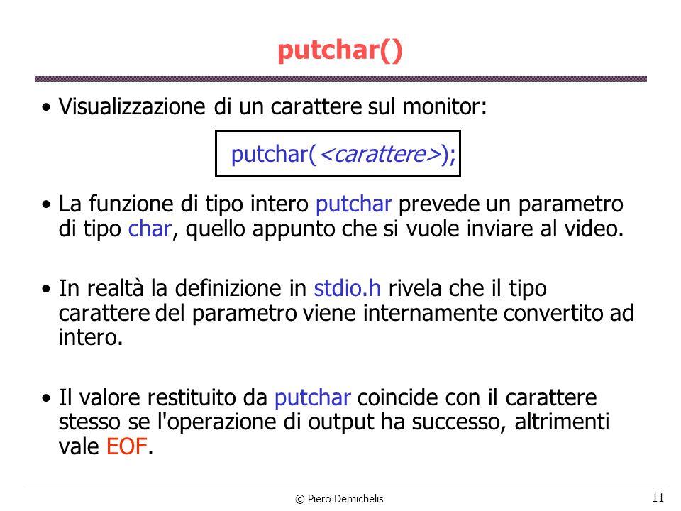 © Piero Demichelis 11 putchar() Visualizzazione di un carattere sul monitor: putchar( ); La funzione di tipo intero putchar prevede un parametro di tipo char, quello appunto che si vuole inviare al video.