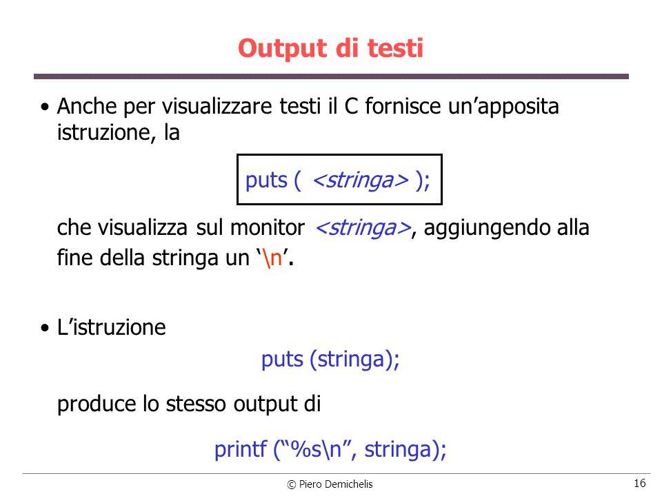 © Piero Demichelis 16 Output di testi Anche per visualizzare testi il C fornisce unapposita istruzione, la puts ( ); che visualizza sul monitor, aggiungendo alla fine della stringa un \n.