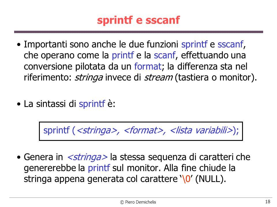© Piero Demichelis 18 sprintf e sscanf Importanti sono anche le due funzioni sprintf e sscanf, che operano come la printf e la scanf, effettuando una conversione pilotata da un format; la differenza sta nel riferimento: stringa invece di stream (tastiera o monitor).