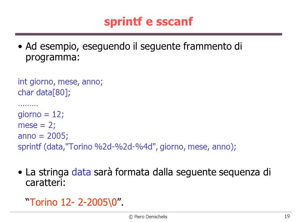 © Piero Demichelis 19 sprintf e sscanf Ad esempio, eseguendo il seguente frammento di programma: int giorno, mese, anno; char data[80]; ……… giorno = 12; mese = 2; anno = 2005; sprintf (data, Torino %2d-%2d-%4d , giorno, mese, anno); La stringa data sarà formata dalla seguente sequenza di caratteri: Torino 12- 2-2005\0.