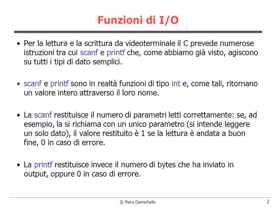 © Piero Demichelis 2 Funzioni di I/O Per la lettura e la scrittura da videoterminale il C prevede numerose istruzioni tra cui scanf e printf che, come abbiamo già visto, agiscono su tutti i tipi di dato semplici.